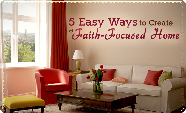 5 Easy Ways to Create a Faith-focused Home | LDS Living