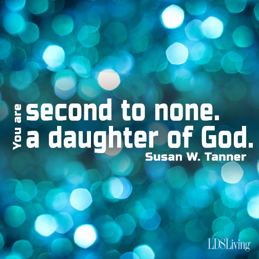 You are second to none. You are a daughter of God. -Susan W. Tanner
