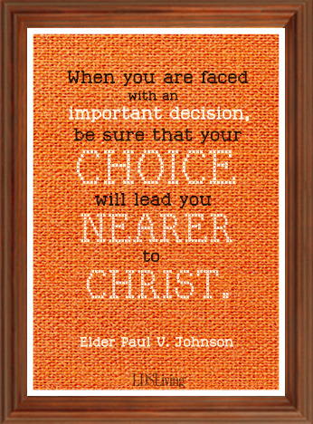 When you are faced with an important decision, be sure that your choice will lead you nearer to Christ. -Paul V. Johnson