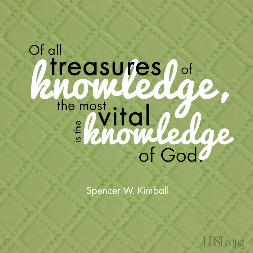Of all treasures of knowledge, the most vital is the knowledge of God. Spencer W. Kimball