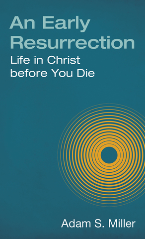 An Early Resurrection: Life in Christ Before You Die