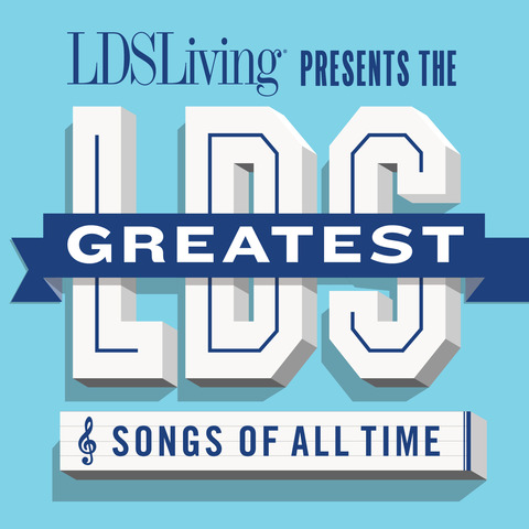 LDS Living Presents the Top 100 Greatest LDS Songs of All