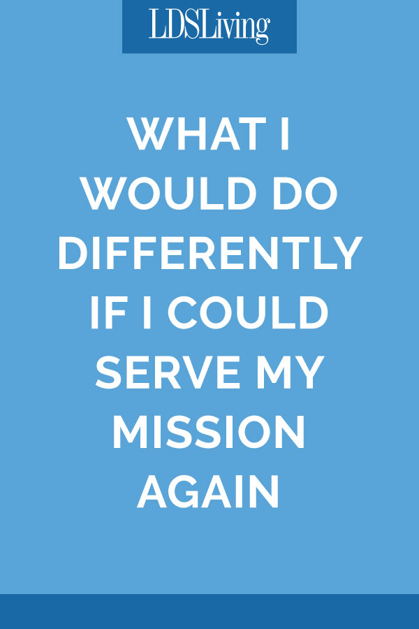 What I Would Do Differently If I Could Serve My Mission Again