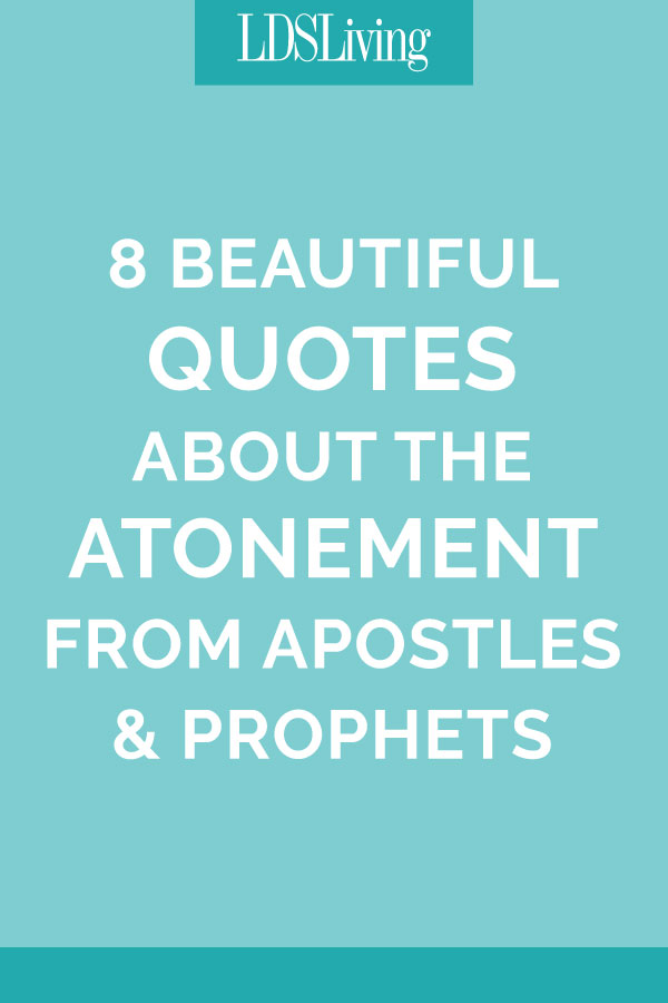 60 Beautiful Quotes About The Atonement From Apostles Prophets Cool Mormon Quotes