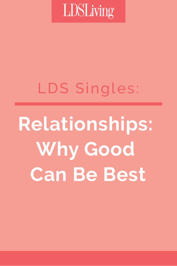 Most LDS singles fear settling for something that is mediocre in dating and love. Unfortunately, this tendency to want more than what is good, but that which is better or best, in a partner can lead many singles to abandon potentially good relationships before they've had a chance to grew and bear fruit.