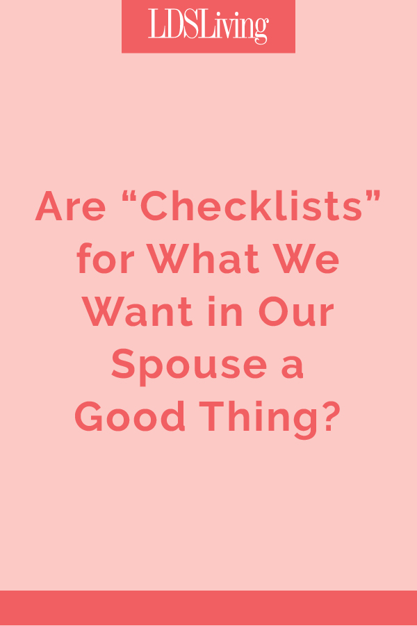 We all have certain qualities we like to see in those we date, but is it a good thing to make a list of things we want in a future spouse?