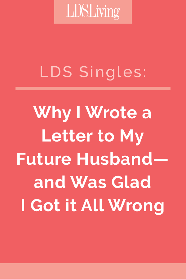 When I was a girl, I wrote a letter to my future husband. Here's why I'm so grateful I penned that letter--and why I'm glad he didn't turn out to be anything like what I'd written.