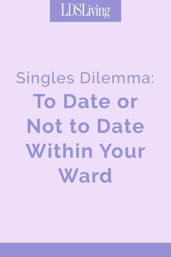 Singles Dilemma: To Date or Not to Date Within Your LDS Ward