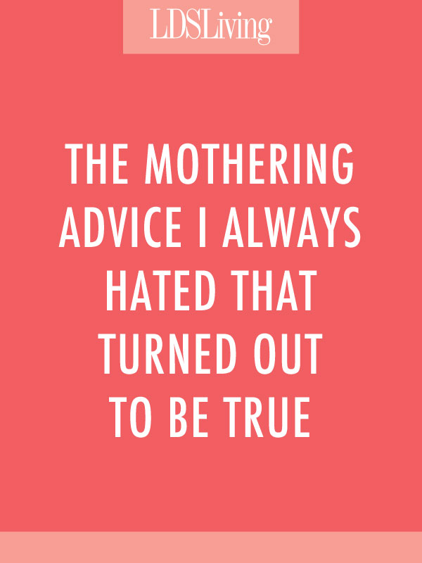 The Mothering Advice I Always Hated That Turned Out to Be True