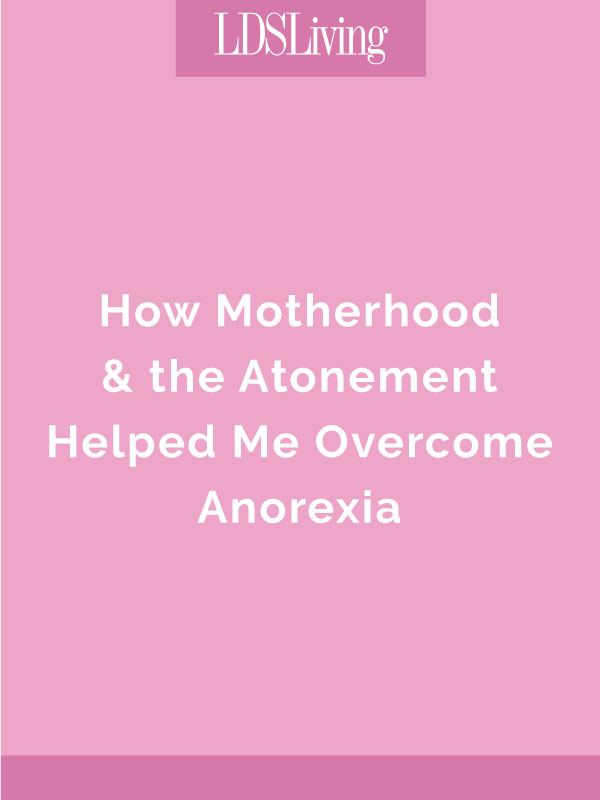 How Motherhood & the Atonement Helped Me Overcome Anorexia