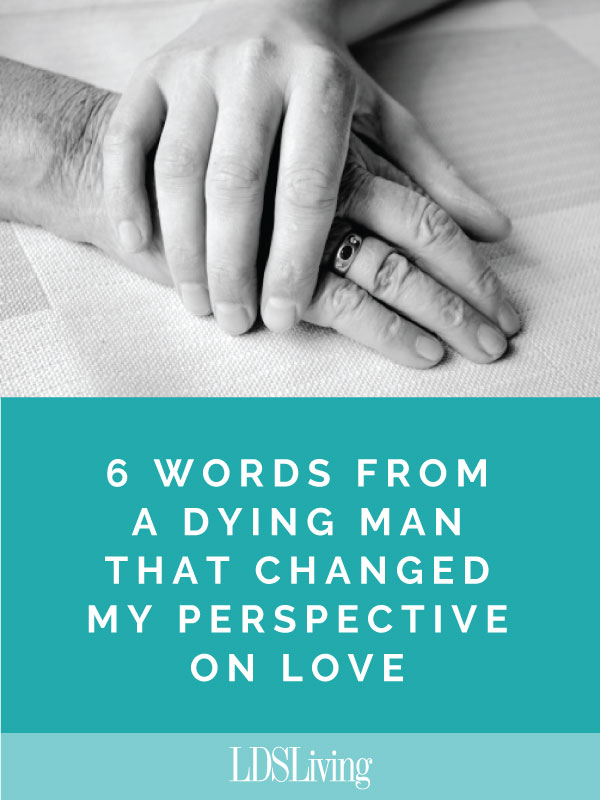 6 Words from a Dying Man that Changed My Perspective on Love