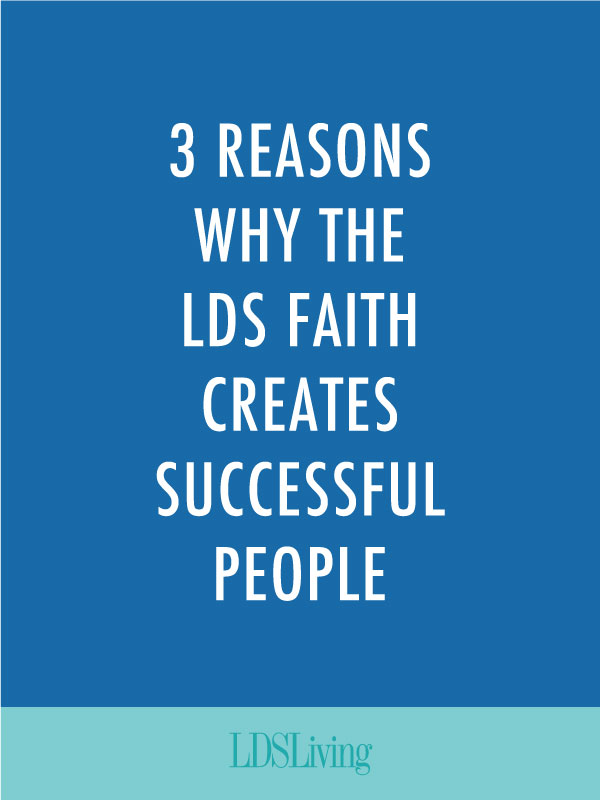 3 Reasons Why the LDS Faith Creates Successful People