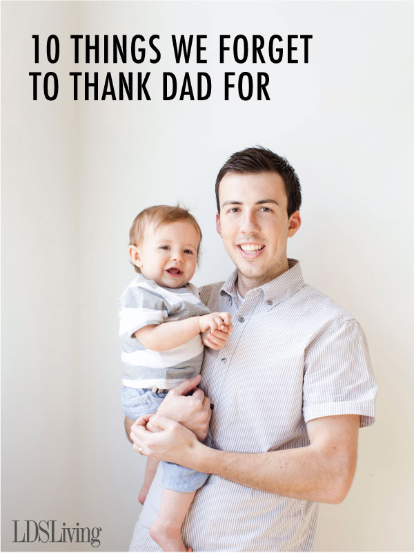 Fathers come from many walks of life and each have their own unspoken ways of showing their love for their families. Whether your dad is a member of the church or not, here are a few things you may forget to thank him for—and Father's Day is the perfect time to remember!