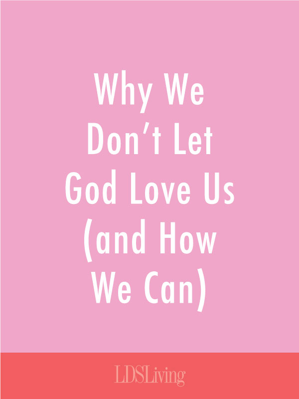 Why We Don't Let God Love Us (and How We Can)