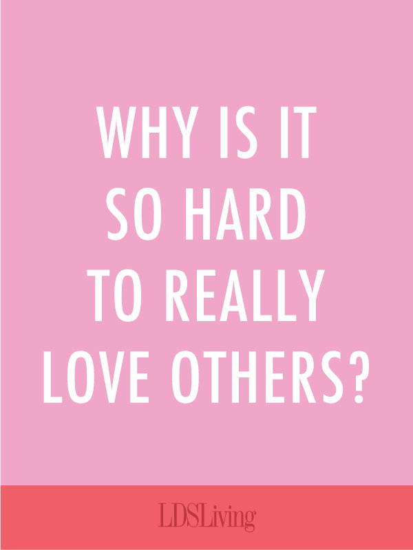 "We all struggle with different weaknesses. But universally, if there is one commandment nearly every human struggles with, it is to ""Love One Another."" Why is this so hard for us?"