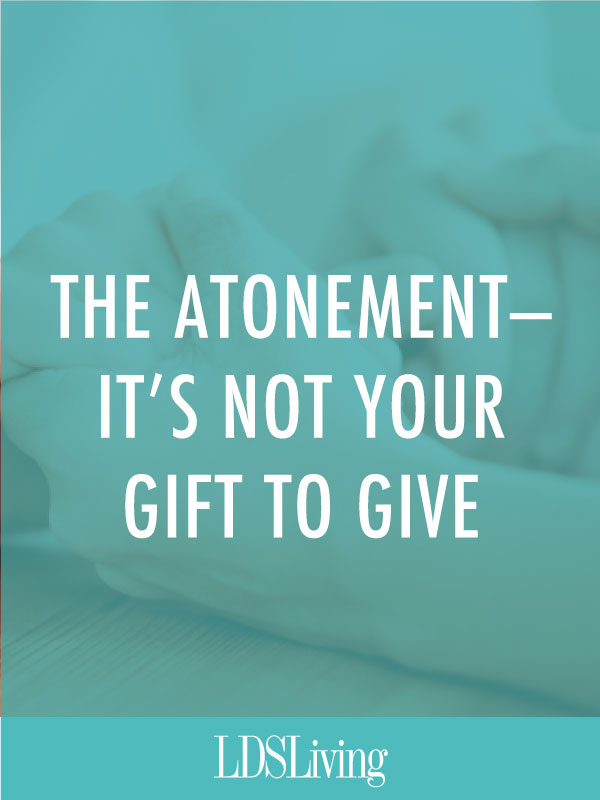 The Atonement—It's Not Your Gift to Give