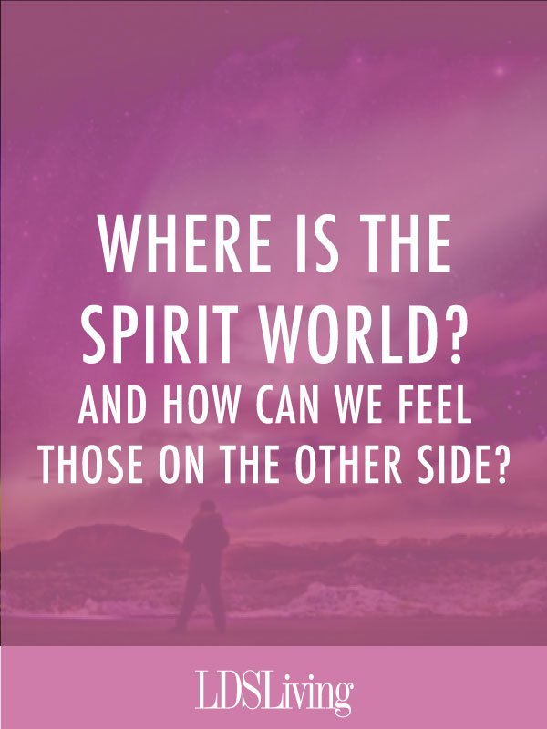 Where Is the Spirit World and How Can We Feel Those on the Other Side?