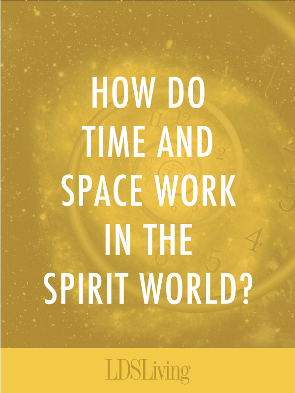 How Time and Space Work in the Spirit World