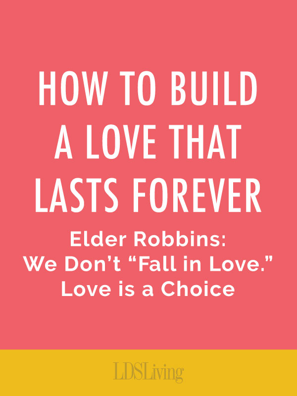 Elder Robbins How To Built A Love That Lasts Forever Lds Living