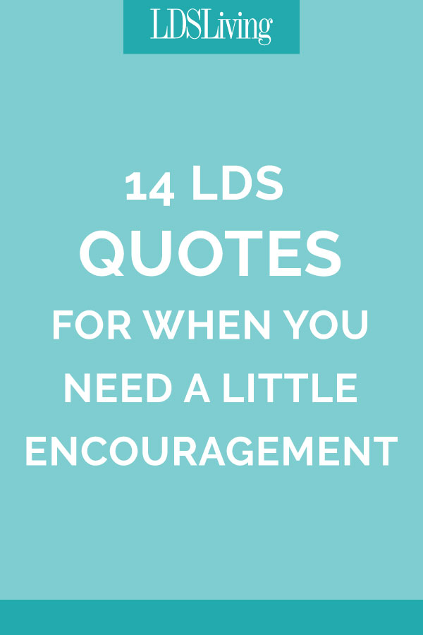 14 LDS Quotes for When You Need a Little Encouragement