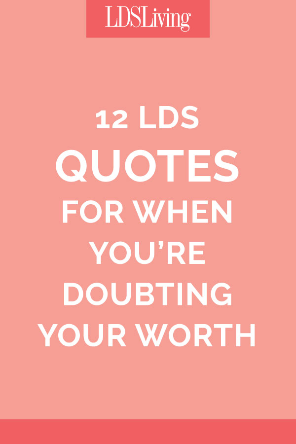 12 Lds Quotes For When Youre Doubting Your Worth Lds Living