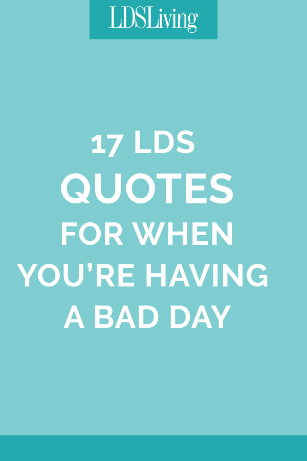 17 Lds Quotes For When Youre Having A Bad Day Lds Living