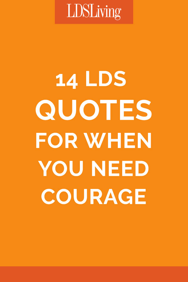 Courage Quotes | 14 Lds Quotes For When You Need Courage Lds Living